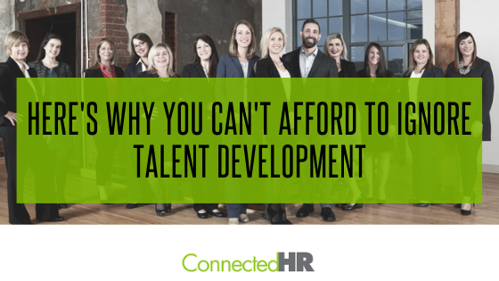 Here's Why You Can't Afford to Ignore Talent Development