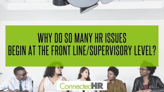 Why do so many HR issues begin at the front line/supervisory level?
